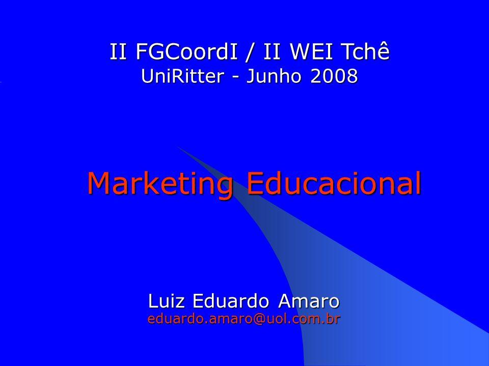 Marketing Educacional Luiz Eduardo Amaro eduardo.amaro@uol.com.br II FGCoordI / II WEI Tchê UniRitter - Junho 2008