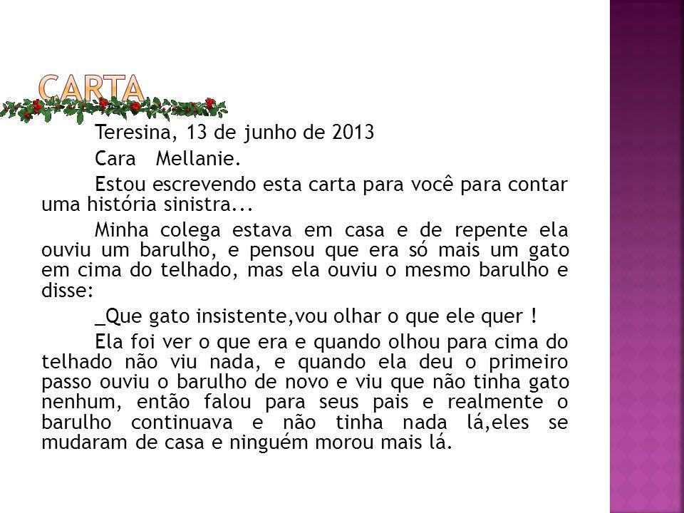 Teresina, 13 de junho de 2013 Cara Mellanie. Estou escrevendo esta carta para você para contar uma história sinistra... Minha colega estava em casa e