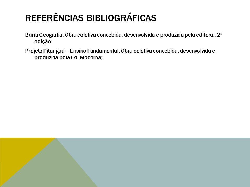 REFERÊNCIAS BIBLIOGRÁFICAS Buriti Geografia; Obra coletiva concebida, desenvolvida e produzida pela editora.; 2ª edição. Projeto Pitanguá – Ensino Fun