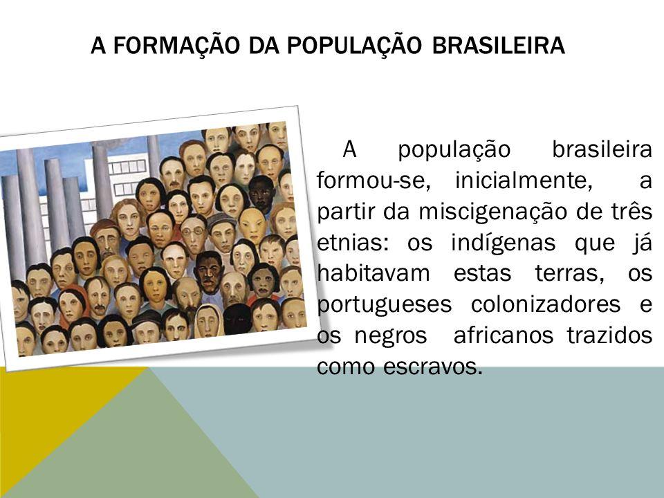 A FORMAÇÃO DA POPULAÇÃO BRASILEIRA A população brasileira formou-se, inicialmente, a partir da miscigenação de três etnias: os indígenas que já habita
