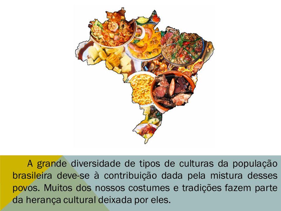 A grande diversidade de tipos de culturas da população brasileira deve-se à contribuição dada pela mistura desses povos. Muitos dos nossos costumes e