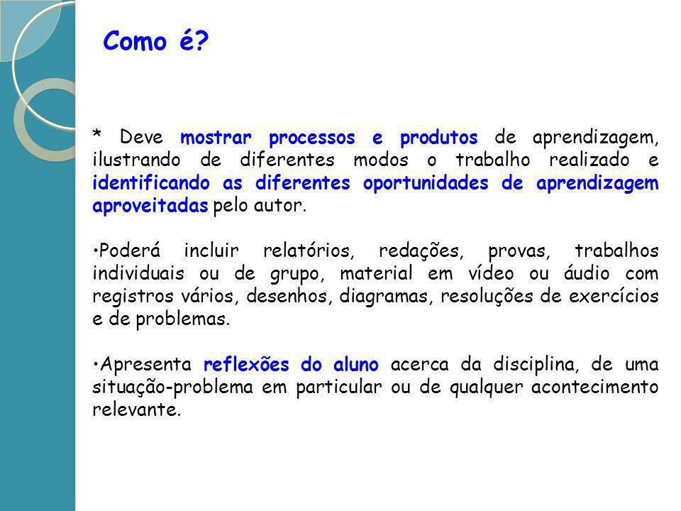 Como é? * Deve mostrar processos e produtos de aprendizagem, ilustrando de diferentes modos o trabalho realizado e identificando as diferentes oportun