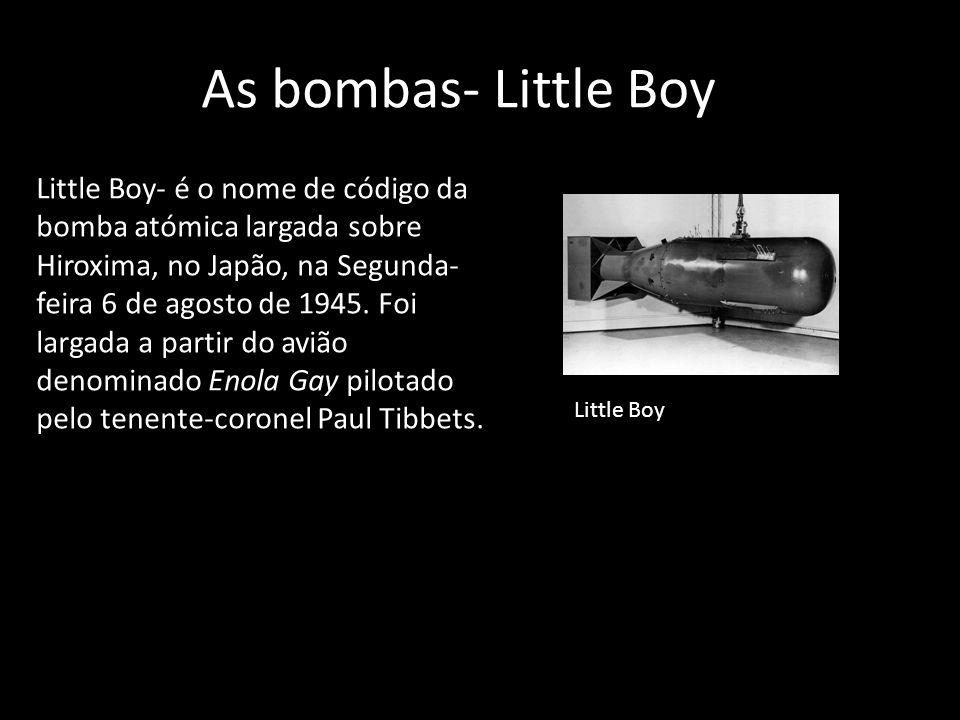 As bombas- Little Boy Little Boy- é o nome de código da bomba atómica largada sobre Hiroxima, no Japão, na Segunda- feira 6 de agosto de 1945. Foi lar