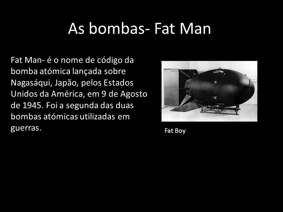 As bombas- Fat Man Fat Man- é o nome de código da bomba atómica lançada sobre Nagasáqui, Japão, pelos Estados Unidos da América, em 9 de Agosto de 194