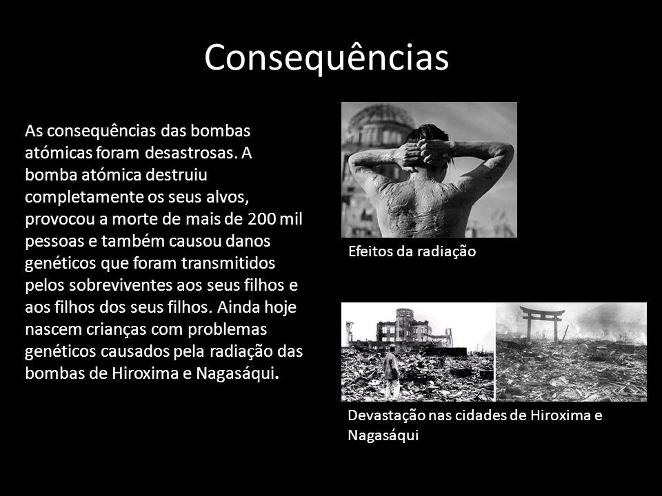 Consequências As consequências das bombas atómicas foram desastrosas. A bomba atómica destruiu completamente os seus alvos, provocou a morte de mais d