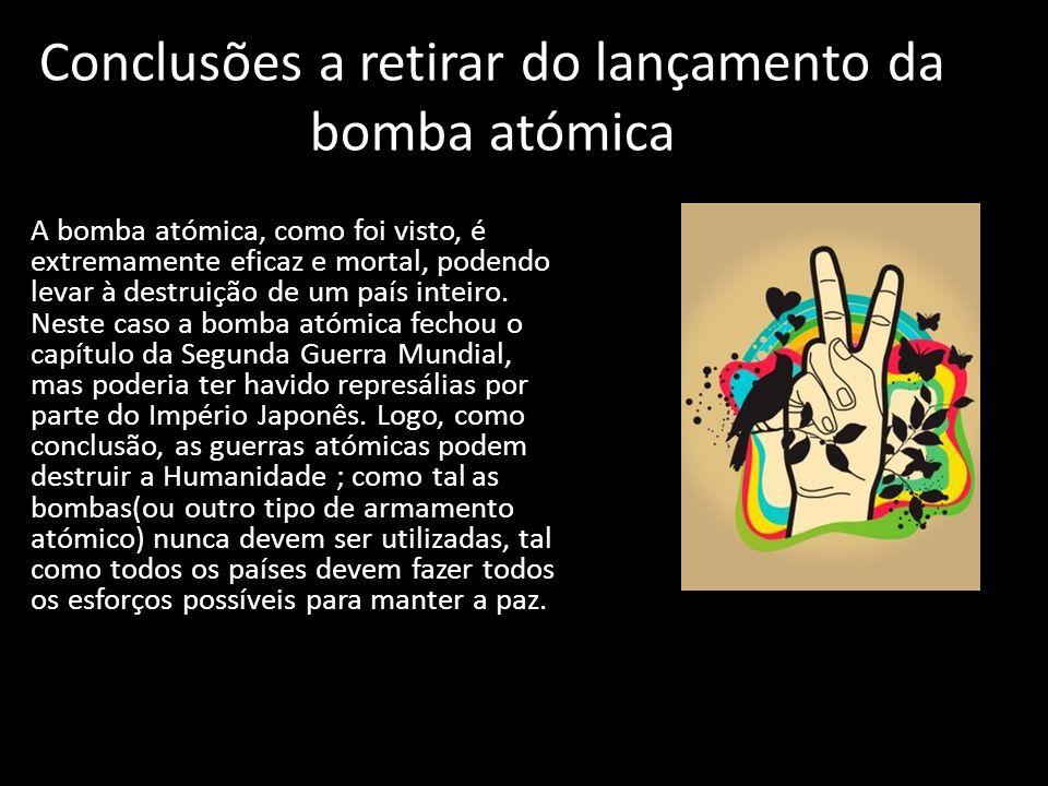 Conclusões a retirar do lançamento da bomba atómica A bomba atómica, como foi visto, é extremamente eficaz e mortal, podendo levar à destruição de um