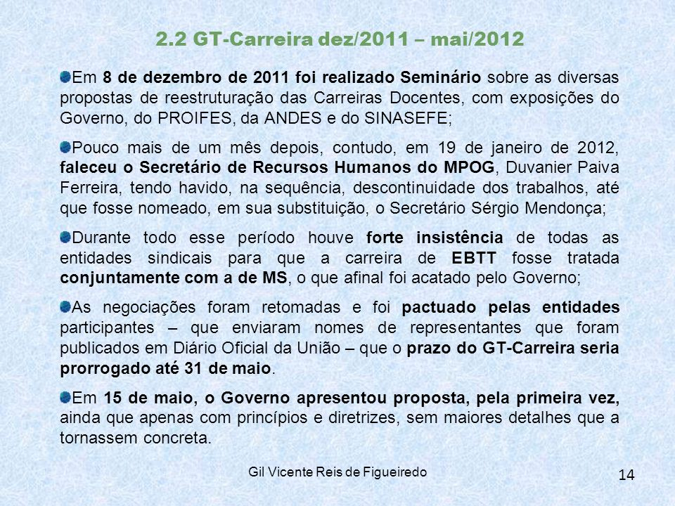 2.2 GT-Carreira dez/2011 – mai/2012 Em 8 de dezembro de 2011 foi realizado Seminário sobre as diversas propostas de reestruturação das Carreiras Docentes, com exposições do Governo, do PROIFES, da ANDES e do SINASEFE; Pouco mais de um mês depois, contudo, em 19 de janeiro de 2012, faleceu o Secretário de Recursos Humanos do MPOG, Duvanier Paiva Ferreira, tendo havido, na sequência, descontinuidade dos trabalhos, até que fosse nomeado, em sua substituição, o Secretário Sérgio Mendonça; Durante todo esse período houve forte insistência de todas as entidades sindicais para que a carreira de EBTT fosse tratada conjuntamente com a de MS, o que afinal foi acatado pelo Governo; As negociações foram retomadas e foi pactuado pelas entidades participantes – que enviaram nomes de representantes que foram publicados em Diário Oficial da União – que o prazo do GT-Carreira seria prorrogado até 31 de maio.