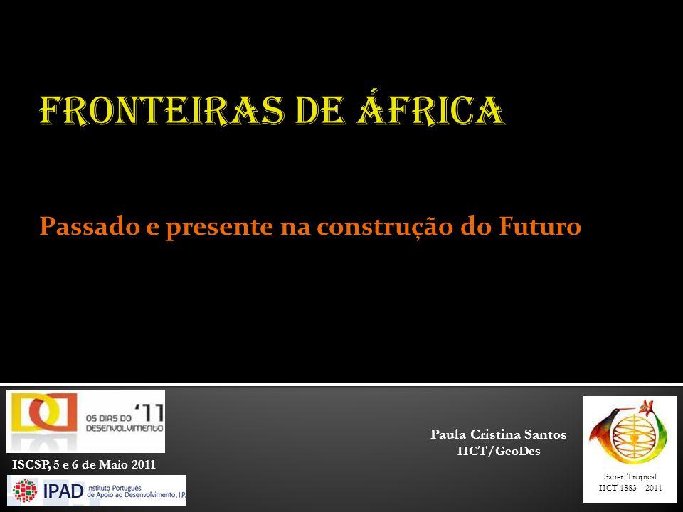 Saber Tropical IICT 1883 - 2011 ISCSP, 5 e 6 de Maio 2011 FRONTEIRAS DE ÁFRICA Passado e presente na construção do Futuro Paula Cristina Santos IICT/GeoDes