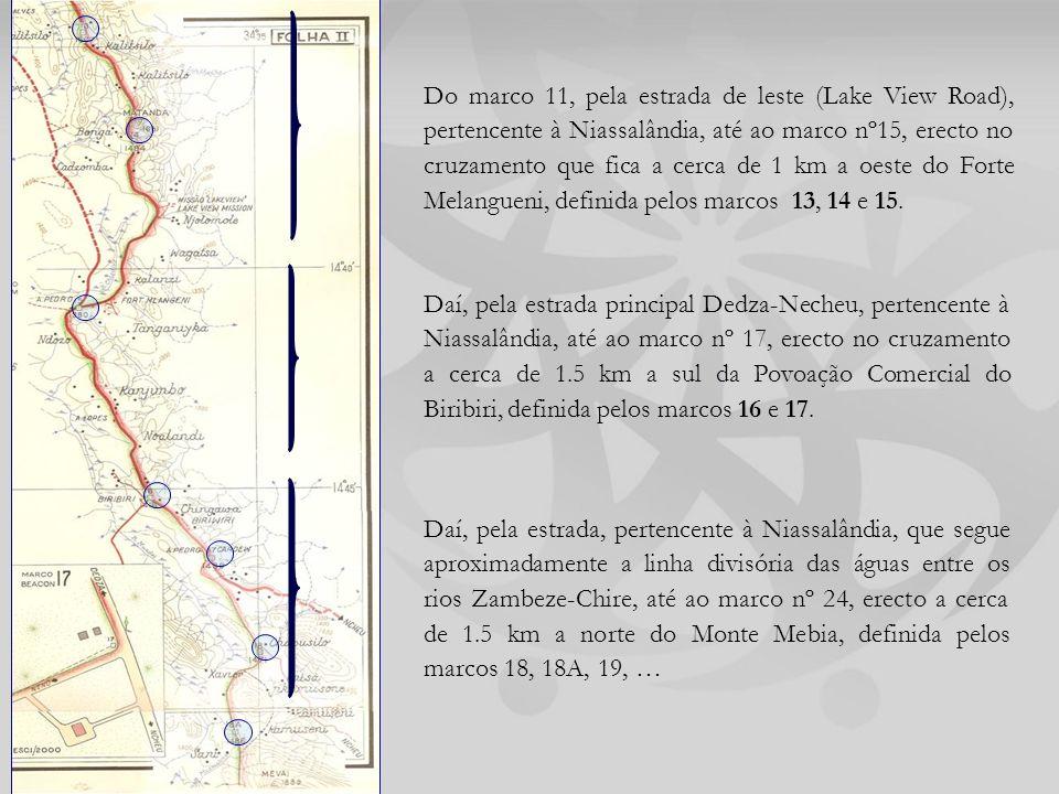Daí, pela estrada, pertencente à Niassalândia, que segue aproximadamente a linha divisória das águas entre os rios Zambeze-Chire, até ao marco nº 24, erecto a cerca de 1.5 km a norte do Monte Mebia, definida pelos marcos 18, 18A, 19, … Daí, pela estrada principal Dedza-Necheu, pertencente à Niassalândia, até ao marco nº 17, erecto no cruzamento a cerca de 1.5 km a sul da Povoação Comercial do Biribiri, definida pelos marcos 16 e 17.