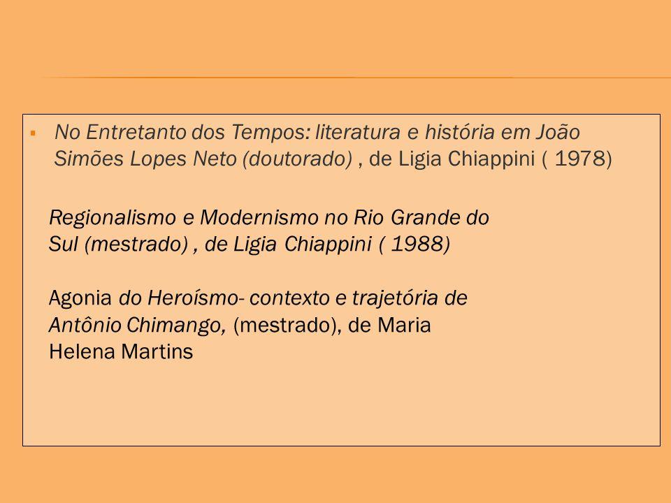 No Entretanto dos Tempos: literatura e história em João Simões Lopes Neto (doutorado), de Ligia Chiappini ( 1978) Regionalismo e Modernismo no Rio Grande do Sul (mestrado), de Ligia Chiappini ( 1988) Agonia do Heroísmo- contexto e trajetória de Antônio Chimango, (mestrado), de Maria Helena Martins