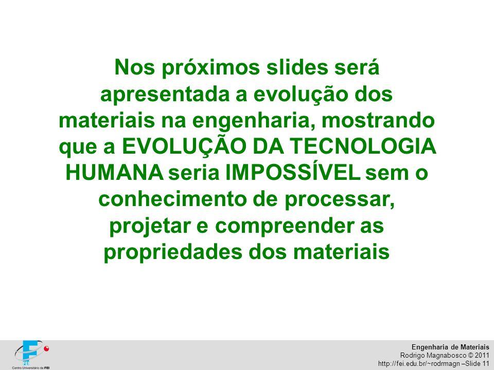 Engenharia de Materiais Rodrigo Magnabosco © 2011 http://fei.edu.br/~rodrmagn –Slide 11 Nos próximos slides será apresentada a evolução dos materiais