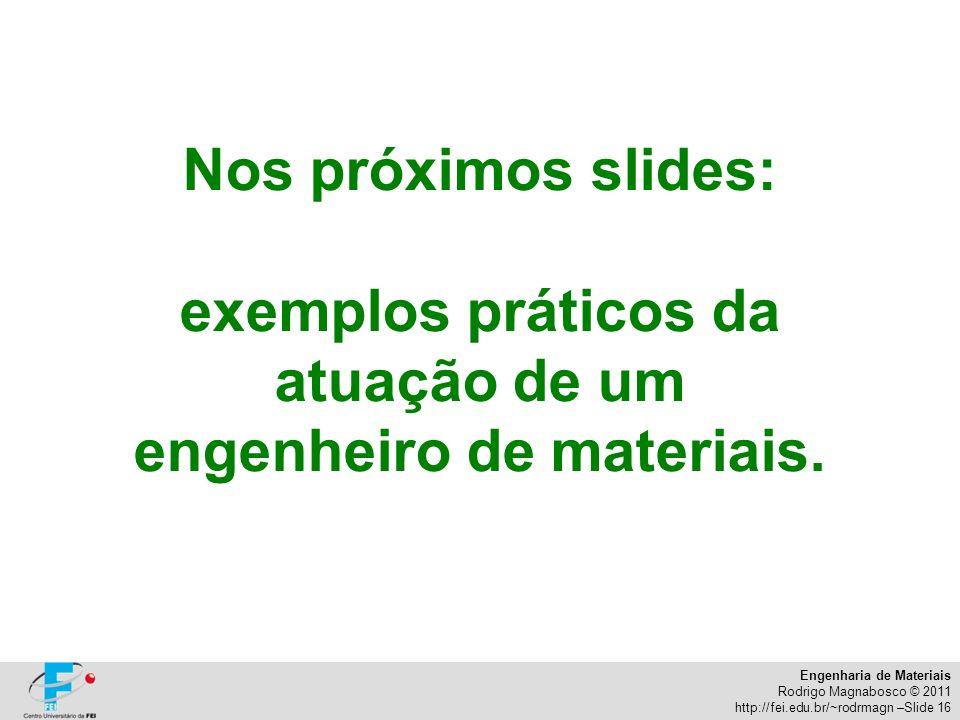 Engenharia de Materiais Rodrigo Magnabosco © 2011 http://fei.edu.br/~rodrmagn –Slide 16 Nos próximos slides: exemplos práticos da atuação de um engenh