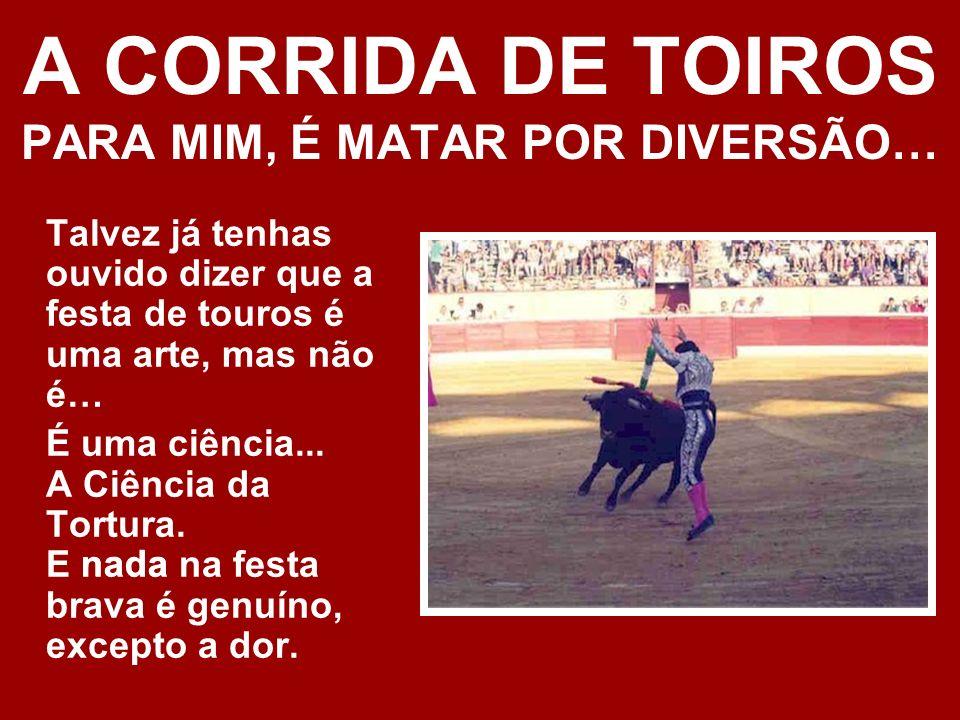 A CORRIDA DE TOIROS PARA MIM, É MATAR POR DIVERSÃO… Talvez já tenhas ouvido dizer que a festa de touros é uma arte, mas não é… É uma ciência...