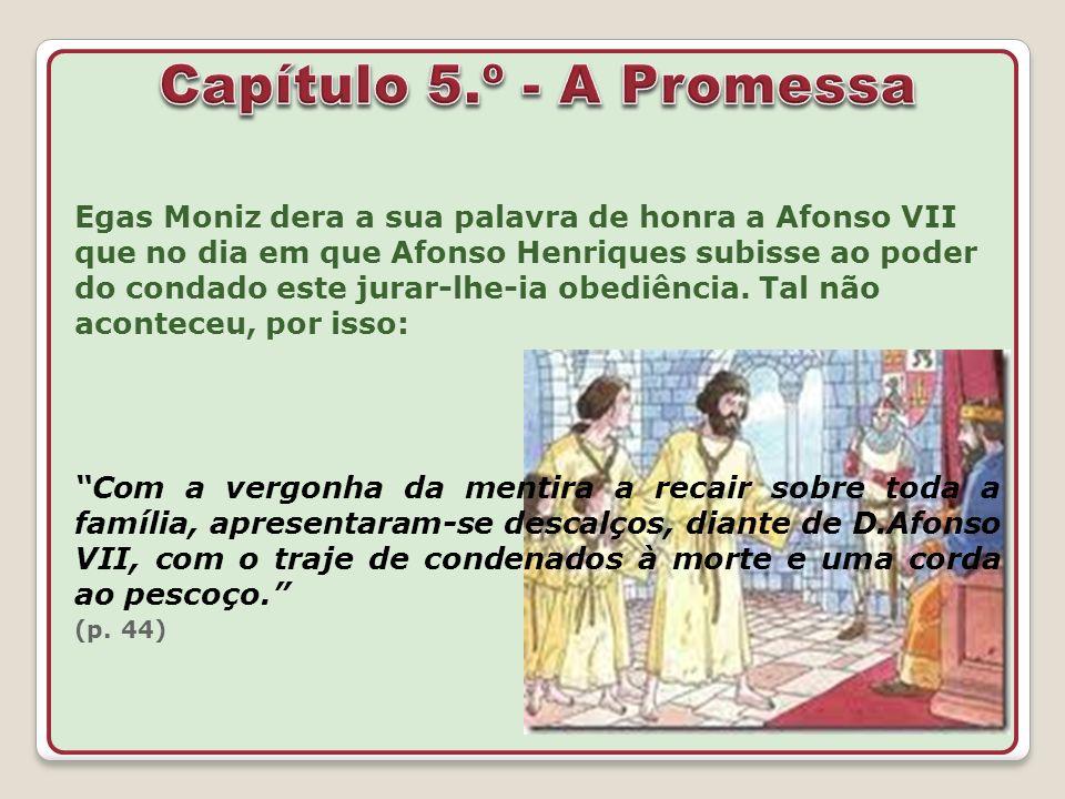 Egas Moniz dera a sua palavra de honra a Afonso VII que no dia em que Afonso Henriques subisse ao poder do condado este jurar-lhe-ia obediência. Tal n
