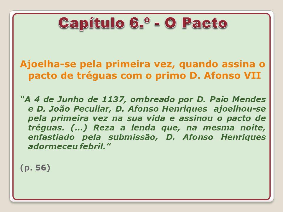 Ajoelha-se pela primeira vez, quando assina o pacto de tréguas com o primo D. Afonso VII A 4 de Junho de 1137, ombreado por D. Paio Mendes e D. João P
