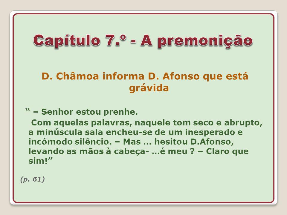 D. Châmoa informa D. Afonso que está grávida – Senhor estou prenhe. Com aquelas palavras, naquele tom seco e abrupto, a minúscula sala encheu-se de um