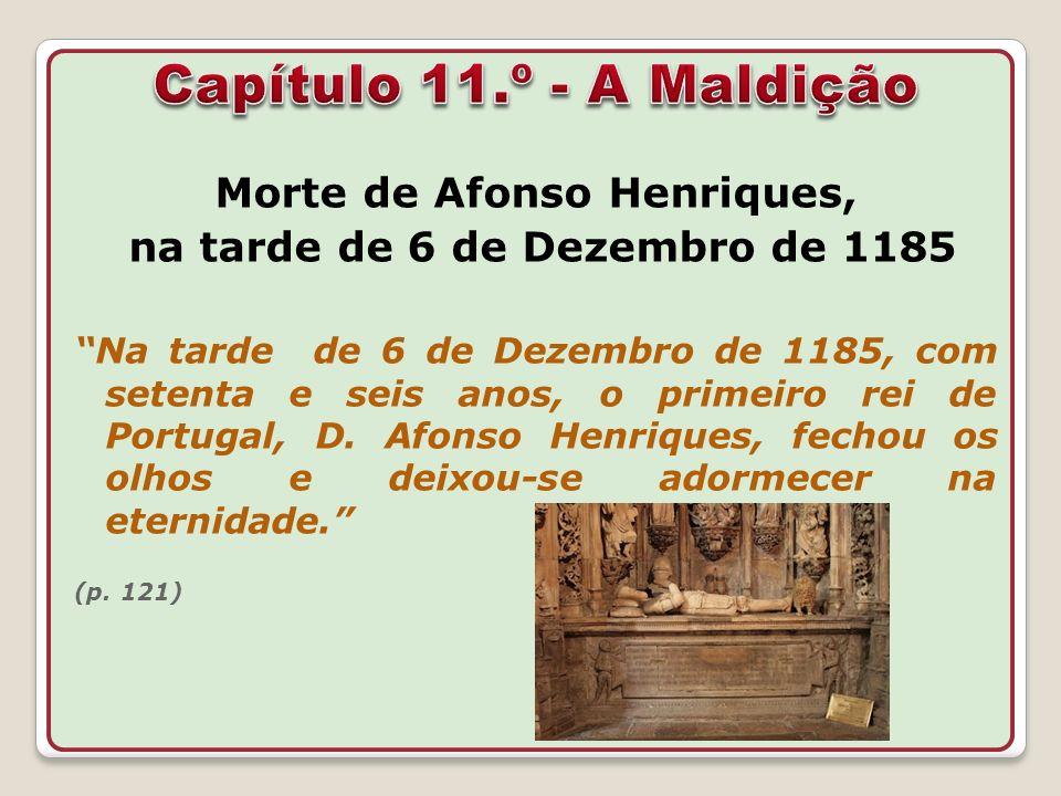 Morte de Afonso Henriques, na tarde de 6 de Dezembro de 1185 Na tarde de 6 de Dezembro de 1185, com setenta e seis anos, o primeiro rei de Portugal, D