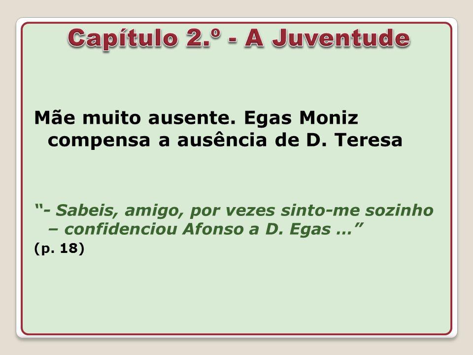 Mãe muito ausente. Egas Moniz compensa a ausência de D. Teresa - Sabeis, amigo, por vezes sinto-me sozinho – confidenciou Afonso a D. Egas … (p. 18)