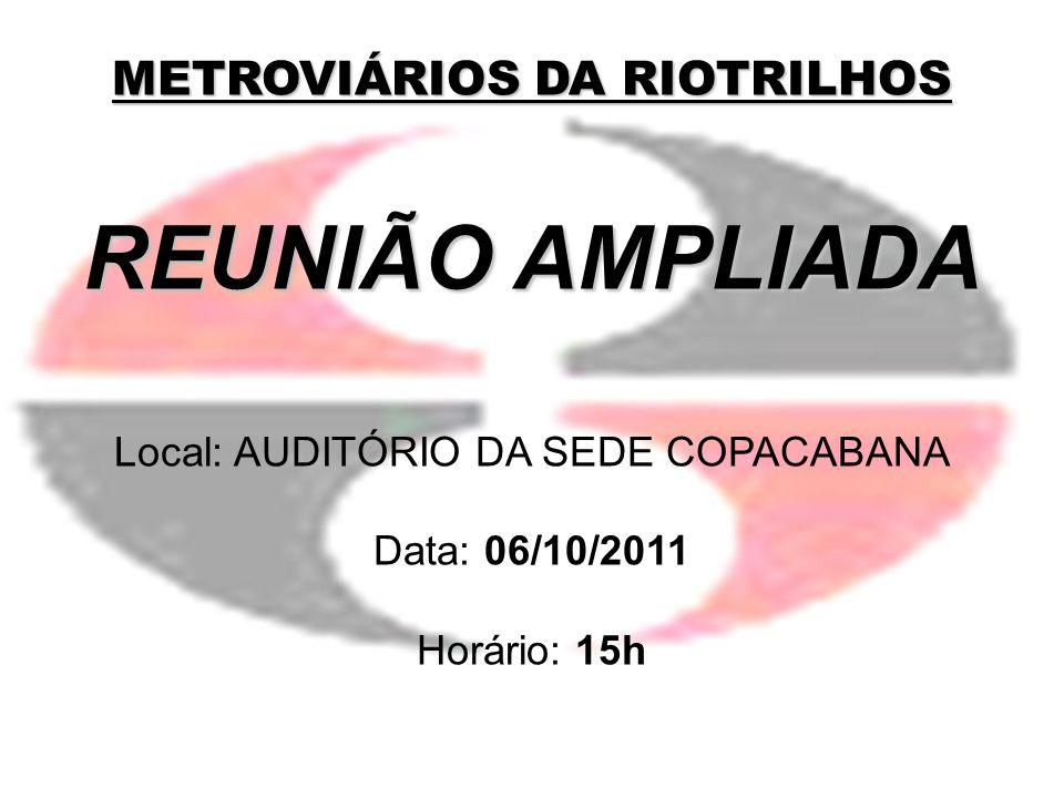 METROVIÁRIOS DA RIOTRILHOS REUNIÃO AMPLIADA Local: AUDITÓRIO DA SEDE COPACABANA Data: 06/10/2011 Horário: 15h