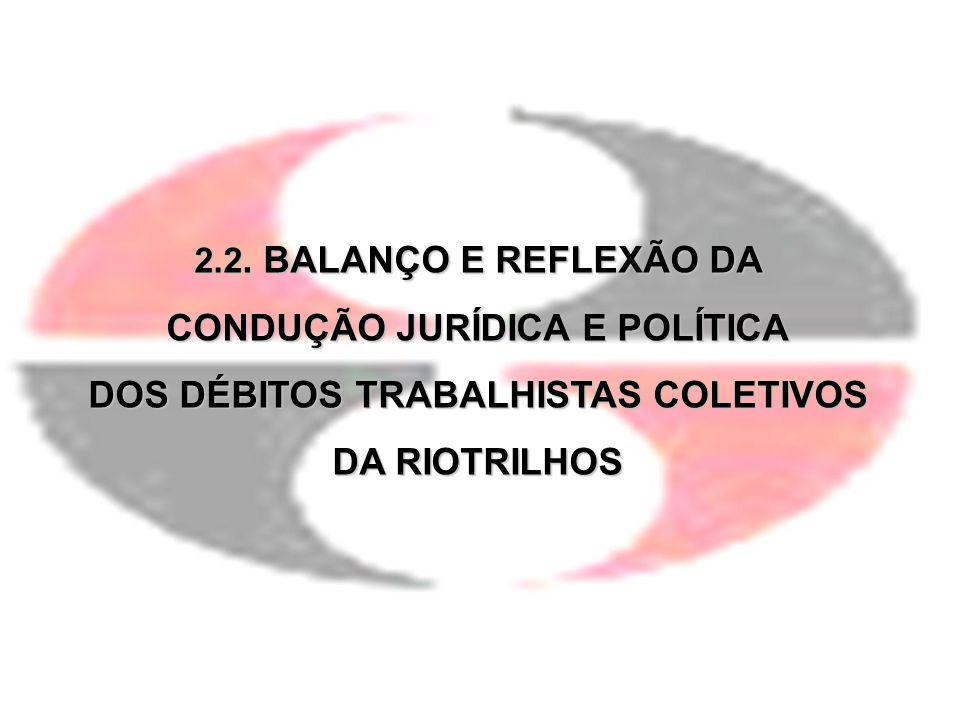 2.2. BALANÇO E REFLEXÃO DA CONDUÇÃO JURÍDICA E POLÍTICA DOS DÉBITOS TRABALHISTAS COLETIVOS DA RIOTRILHOS