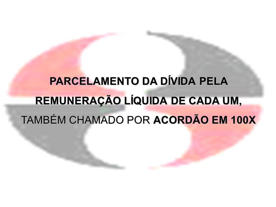 PARCELAMENTO DA DÍVIDA PELA REMUNERAÇÃO LÍQUIDA DE CADA UM, TAMBÉM CHAMADO POR ACORDÃO EM 100X
