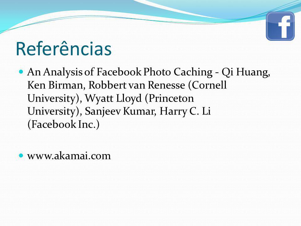 Referências An Analysis of Facebook Photo Caching - Qi Huang, Ken Birman, Robbert van Renesse (Cornell University), Wyatt Lloyd (Princeton University)