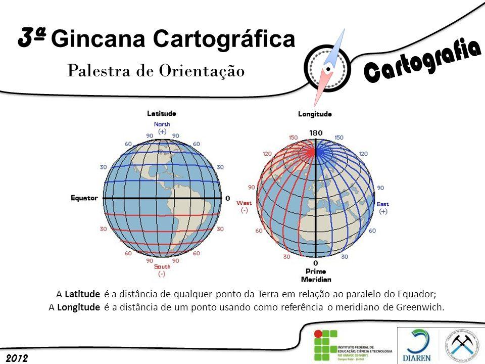 3ª Gincana Cartográfica Palestra de Orientação 2012 A Latitude é a distância de qualquer ponto da Terra em relação ao paralelo do Equador; A Longitude