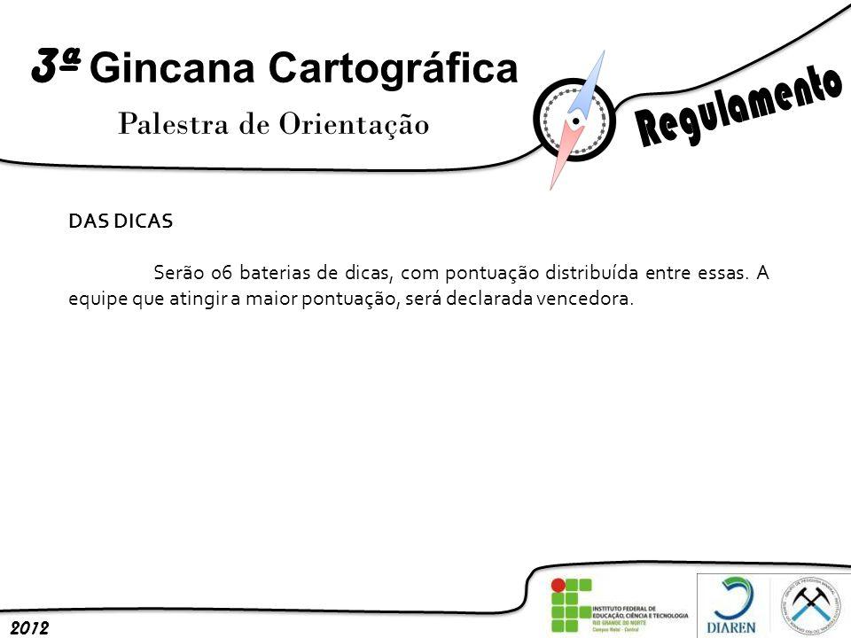 3ª Gincana Cartográfica Palestra de Orientação 2012 DAS DICAS Serão 06 baterias de dicas, com pontuação distribuída entre essas. A equipe que atingir