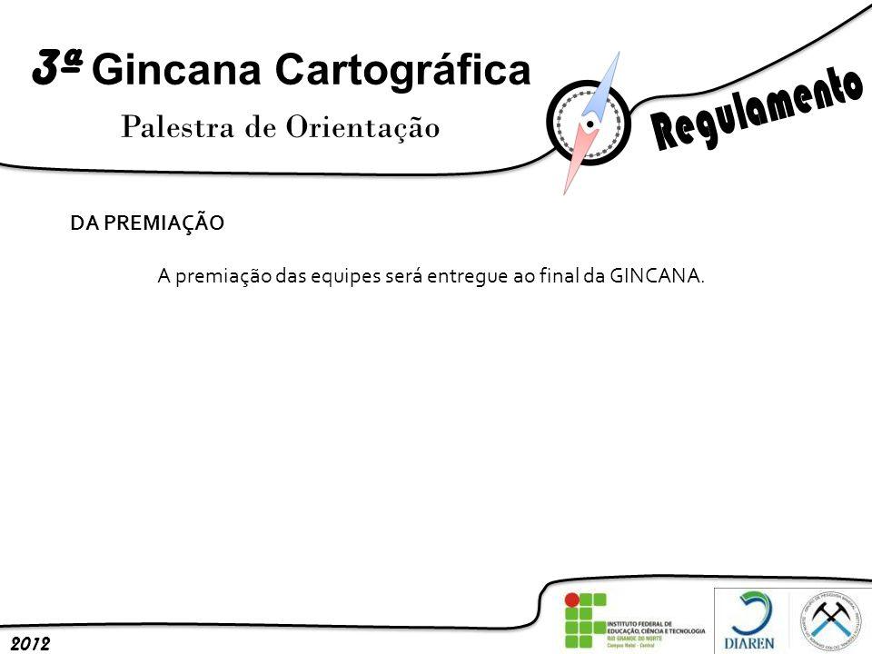 3ª Gincana Cartográfica Palestra de Orientação 2012 DA PREMIAÇÃO A premiação das equipes será entregue ao final da GINCANA.