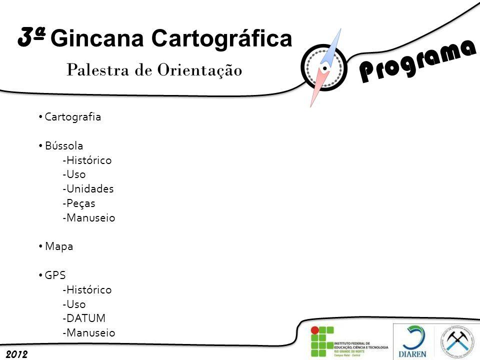 3ª Gincana Cartográfica Palestra de Orientação 2012 Cartografia Bússola -Histórico -Uso -Unidades -Peças -Manuseio Mapa GPS -Histórico -Uso -DATUM -Ma
