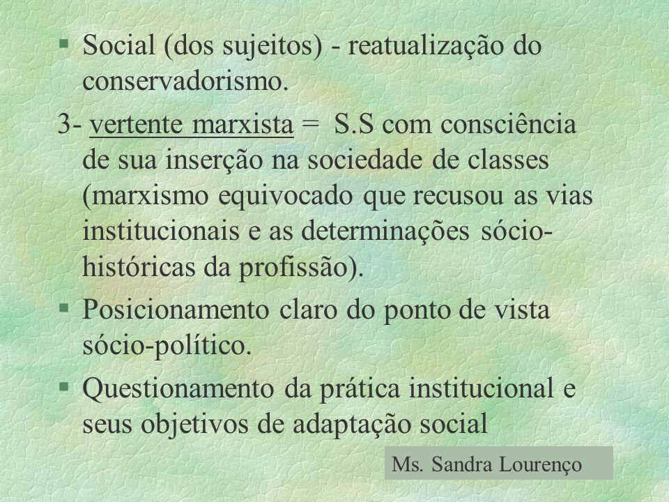 §Social (dos sujeitos) - reatualização do conservadorismo. 3- vertente marxista = S.S com consciência de sua inserção na sociedade de classes (marxism