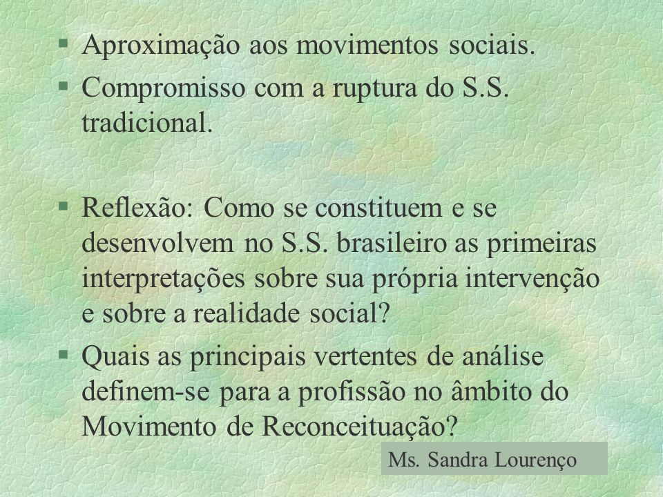 §Aproximação aos movimentos sociais. §Compromisso com a ruptura do S.S. tradicional. §Reflexão: Como se constituem e se desenvolvem no S.S. brasileiro