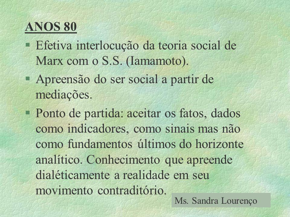 ANOS 80 §Efetiva interlocução da teoria social de Marx com o S.S. (Iamamoto). §Apreensão do ser social a partir de mediações. §Ponto de partida: aceit