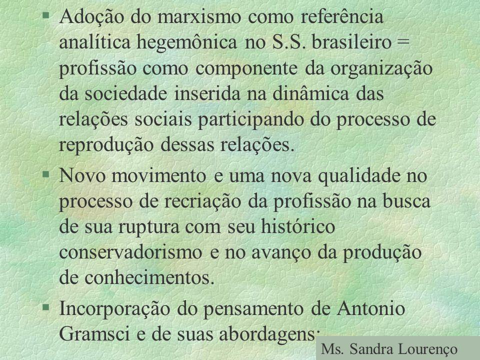 §Adoção do marxismo como referência analítica hegemônica no S.S. brasileiro = profissão como componente da organização da sociedade inserida na dinâmi