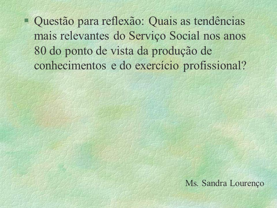 §Questão para reflexão: Quais as tendências mais relevantes do Serviço Social nos anos 80 do ponto de vista da produção de conhecimentos e do exercíci