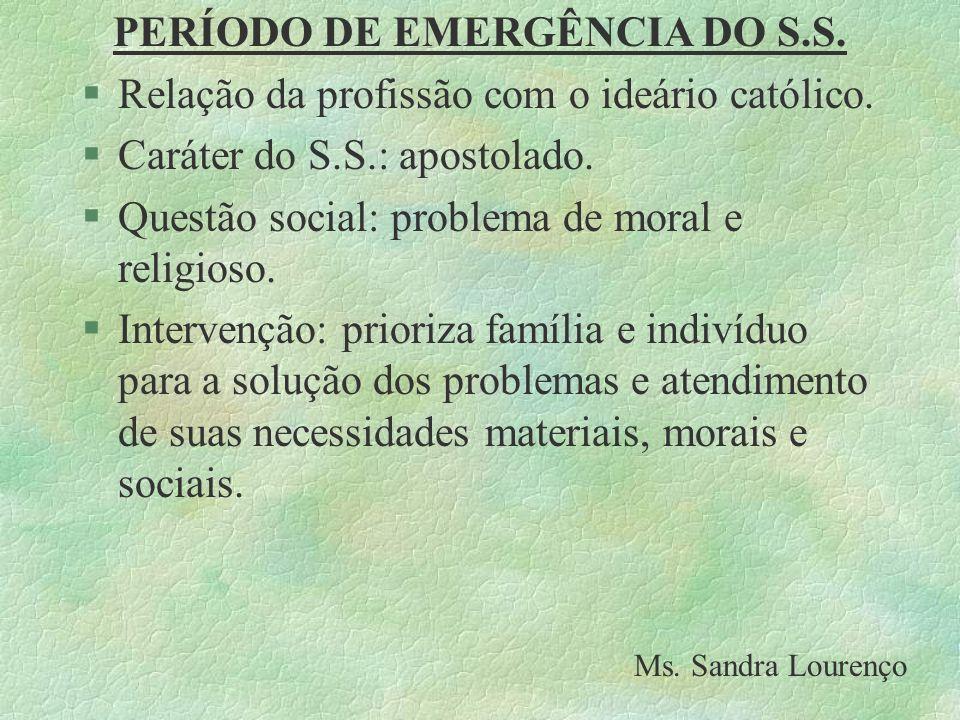 PERÍODO DE EMERGÊNCIA DO S.S. §Relação da profissão com o ideário católico. §Caráter do S.S.: apostolado. §Questão social: problema de moral e religio