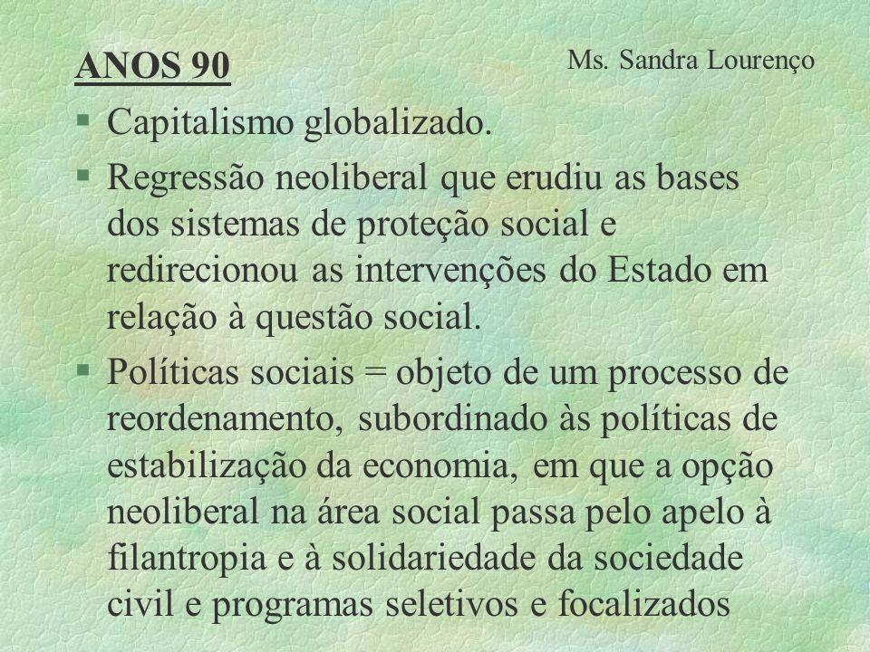 ANOS 90 §Capitalismo globalizado. §Regressão neoliberal que erudiu as bases dos sistemas de proteção social e redirecionou as intervenções do Estado e