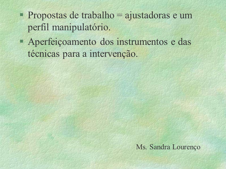 §Propostas de trabalho = ajustadoras e um perfil manipulatório. §Aperfeiçoamento dos instrumentos e das técnicas para a intervenção. Ms. Sandra Louren