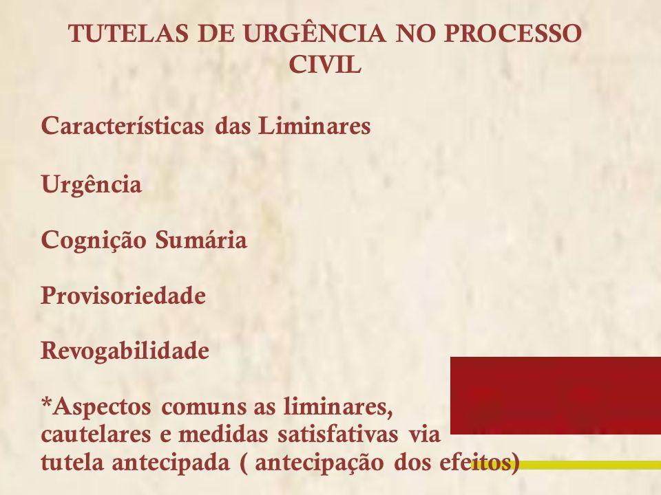 TUTELAS DE URGÊNCIA NO PROCESSO CIVIL Características das Liminares Urgência Cognição Sumária Provisoriedade Revogabilidade *Aspectos comuns as limina