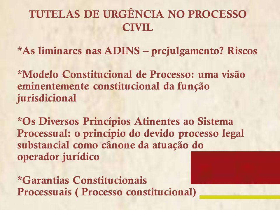 TUTELAS DE URGÊNCIA NO PROCESSO CIVIL *As liminares nas ADINS – prejulgamento? Riscos *Modelo Constitucional de Processo: uma visão eminentemente cons