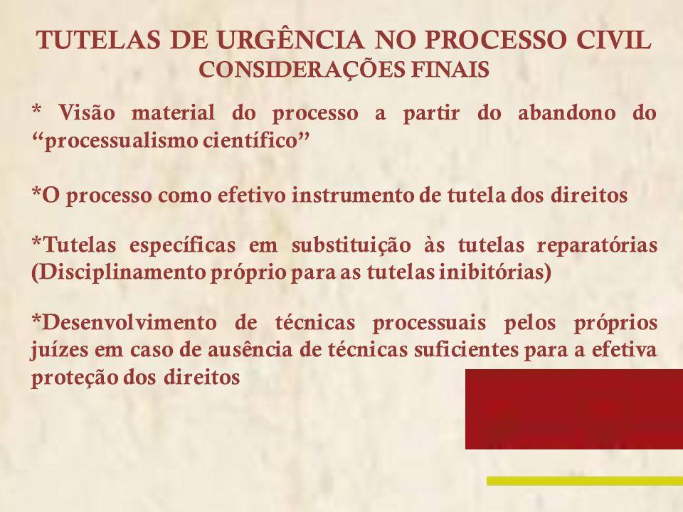 TUTELAS DE URGÊNCIA NO PROCESSO CIVIL CONSIDERAÇÕES FINAIS * Visão material do processo a partir do abandono do processualismo científico *O processo