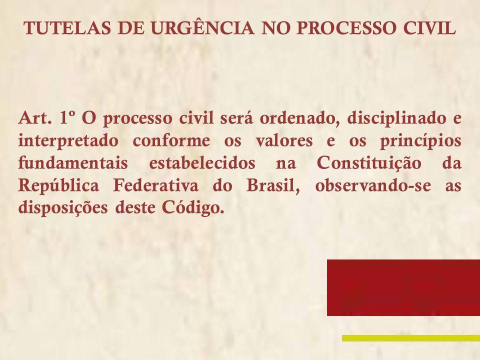 TUTELAS DE URGÊNCIA NO PROCESSO CIVIL Art. 1º O processo civil será ordenado, disciplinado e interpretado conforme os valores e os princípios fundamen