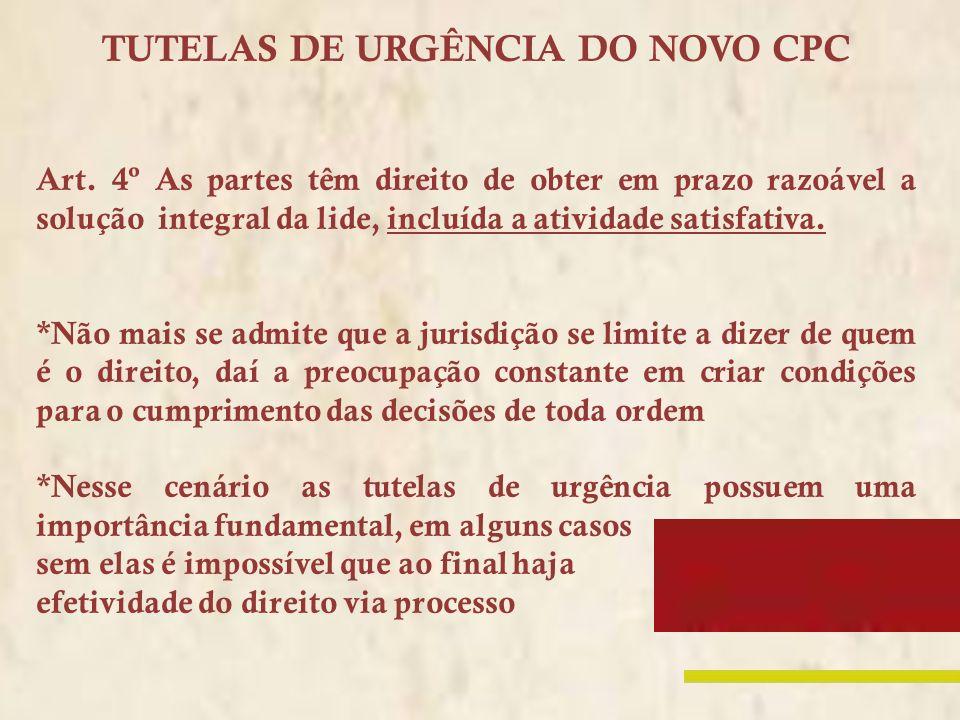 TUTELAS DE URGÊNCIA DO NOVO CPC Art. 4º As partes têm direito de obter em prazo razoável a solução integral da lide, incluída a atividade satisfativa.