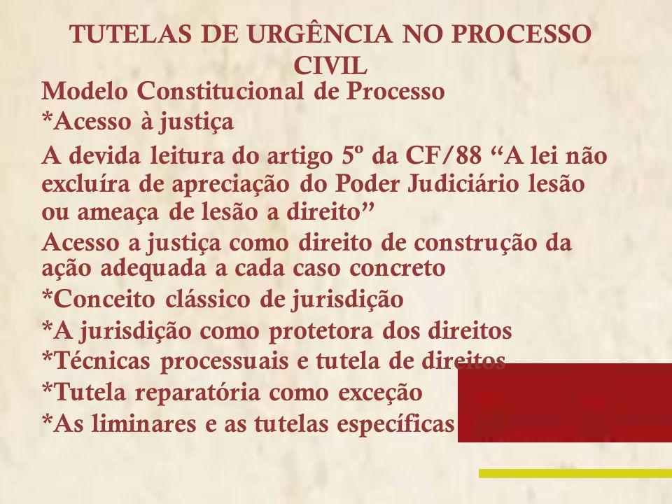 TUTELAS DE URGÊNCIA NO PROCESSO CIVIL Modelo Constitucional de Processo *Acesso à justiça A devida leitura do artigo 5º da CF/88 A lei não excluíra de