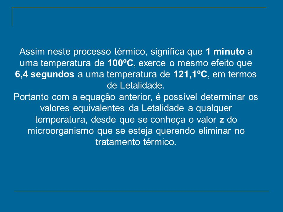 Assim neste processo térmico, significa que 1 minuto a uma temperatura de 100ºC, exerce o mesmo efeito que 6,4 segundos a uma temperatura de 121,1ºC,
