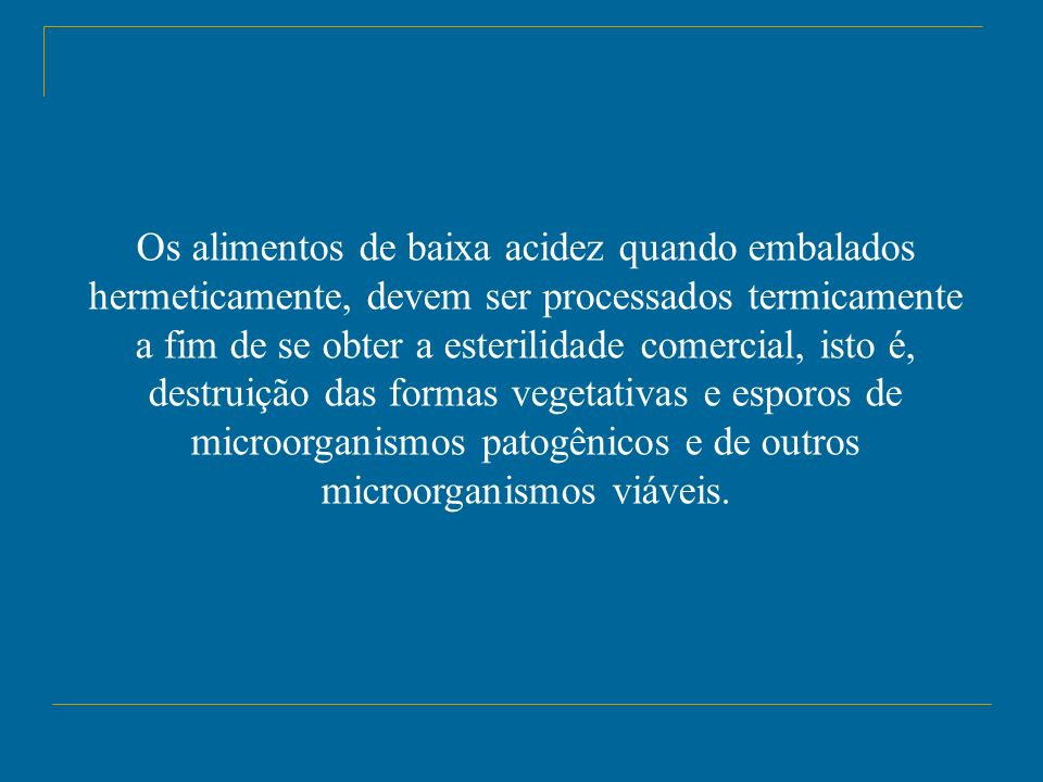 Os alimentos de baixa acidez quando embalados hermeticamente, devem ser processados termicamente a fim de se obter a esterilidade comercial, isto é, d