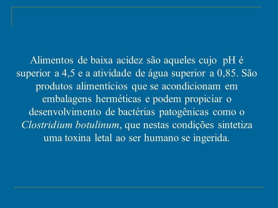 Alimentos de baixa acidez são aqueles cujo pH é superior a 4,5 e a atividade de água superior a 0,85. São produtos alimentícios que se acondicionam em