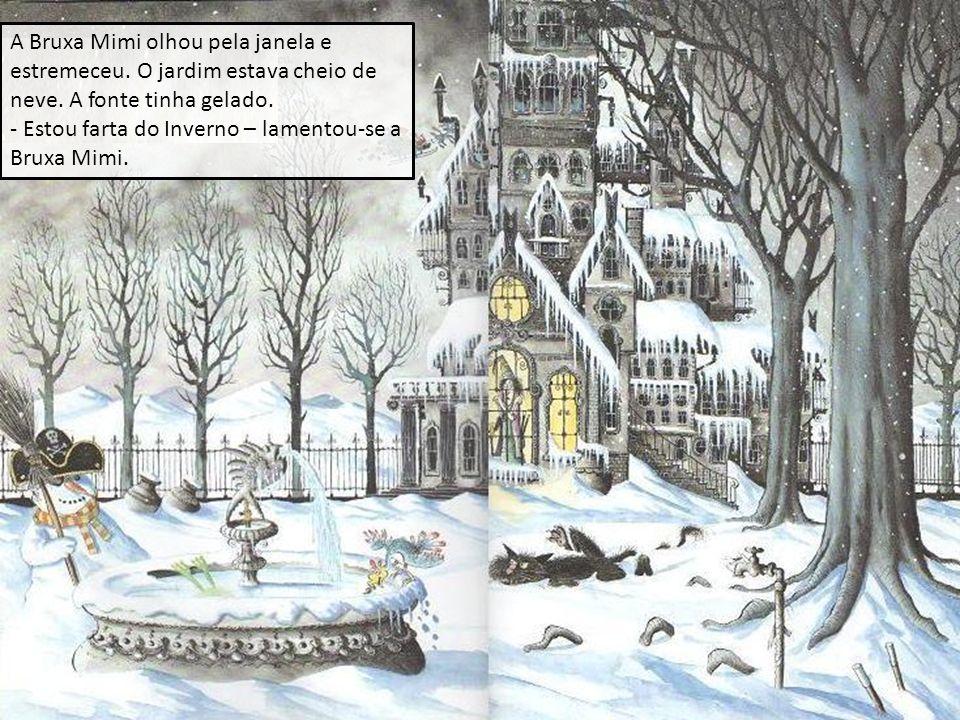 A Bruxa Mimi olhou pela janela e estremeceu. O jardim estava cheio de neve. A fonte tinha gelado. - Estou farta do Inverno – lamentou-se a Bruxa Mimi.
