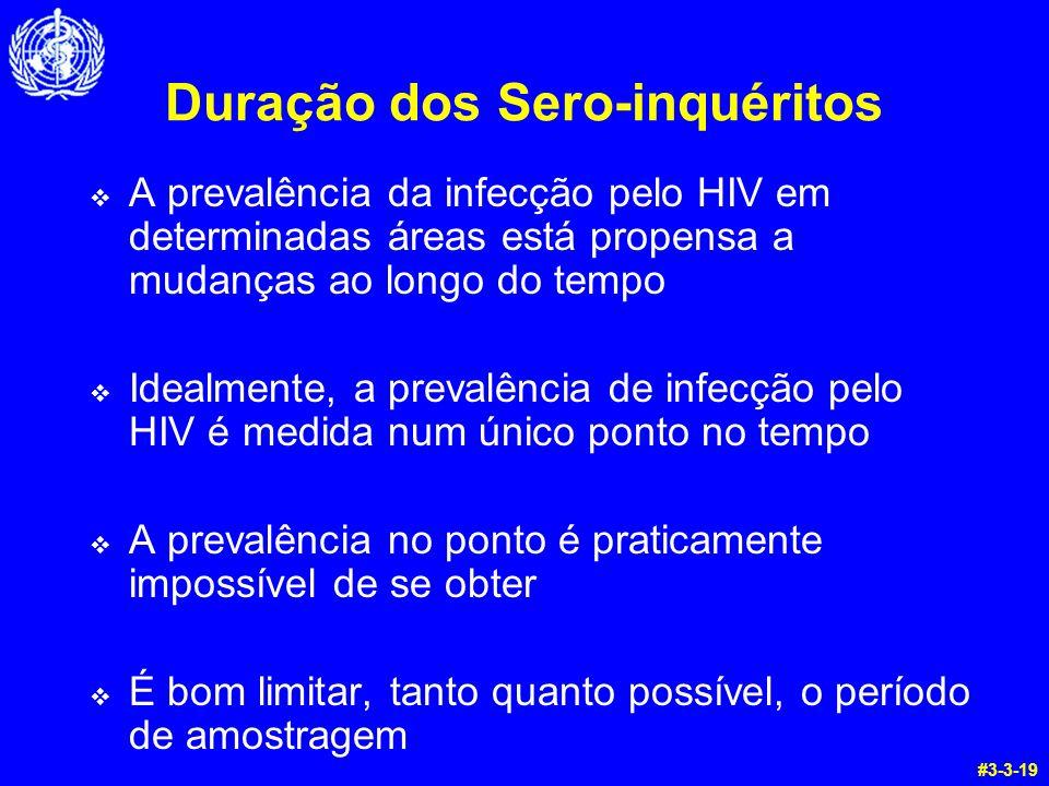 Duração dos Sero-inquéritos A prevalência da infecção pelo HIV em determinadas áreas está propensa a mudanças ao longo do tempo Idealmente, a prevalência de infecção pelo HIV é medida num único ponto no tempo A prevalência no ponto é praticamente impossível de se obter É bom limitar, tanto quanto possível, o período de amostragem #3-3-19