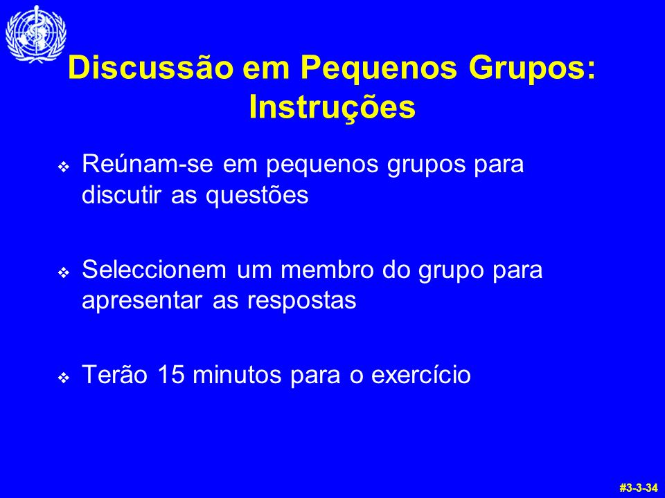 Discussão em Pequenos Grupos: Instruções Reúnam-se em pequenos grupos para discutir as questões Seleccionem um membro do grupo para apresentar as respostas Terão 15 minutos para o exercício #3-3-34